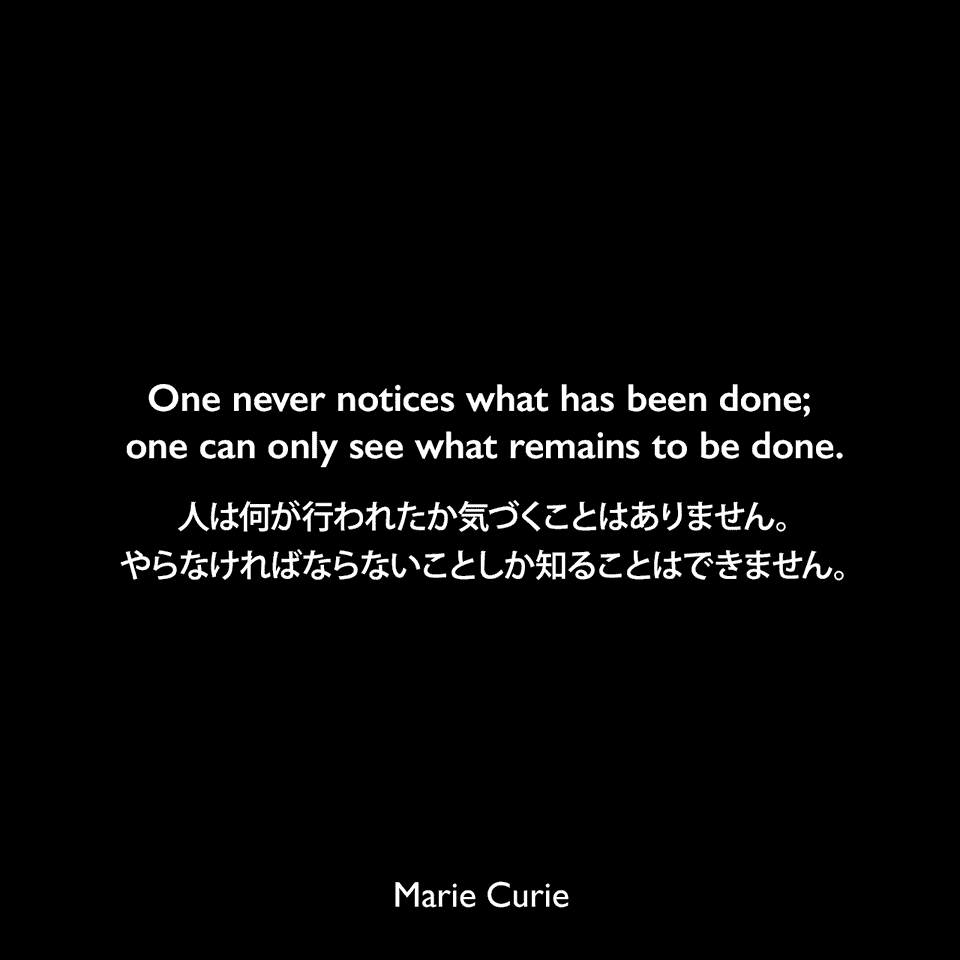 One never notices what has been done; one can only see what remains to be done.人は何が行われたか気づくことはありません。やらなければならないことしか知ることはできません。- 1894年マリから兄へ宛てた手紙よりMarie Curie