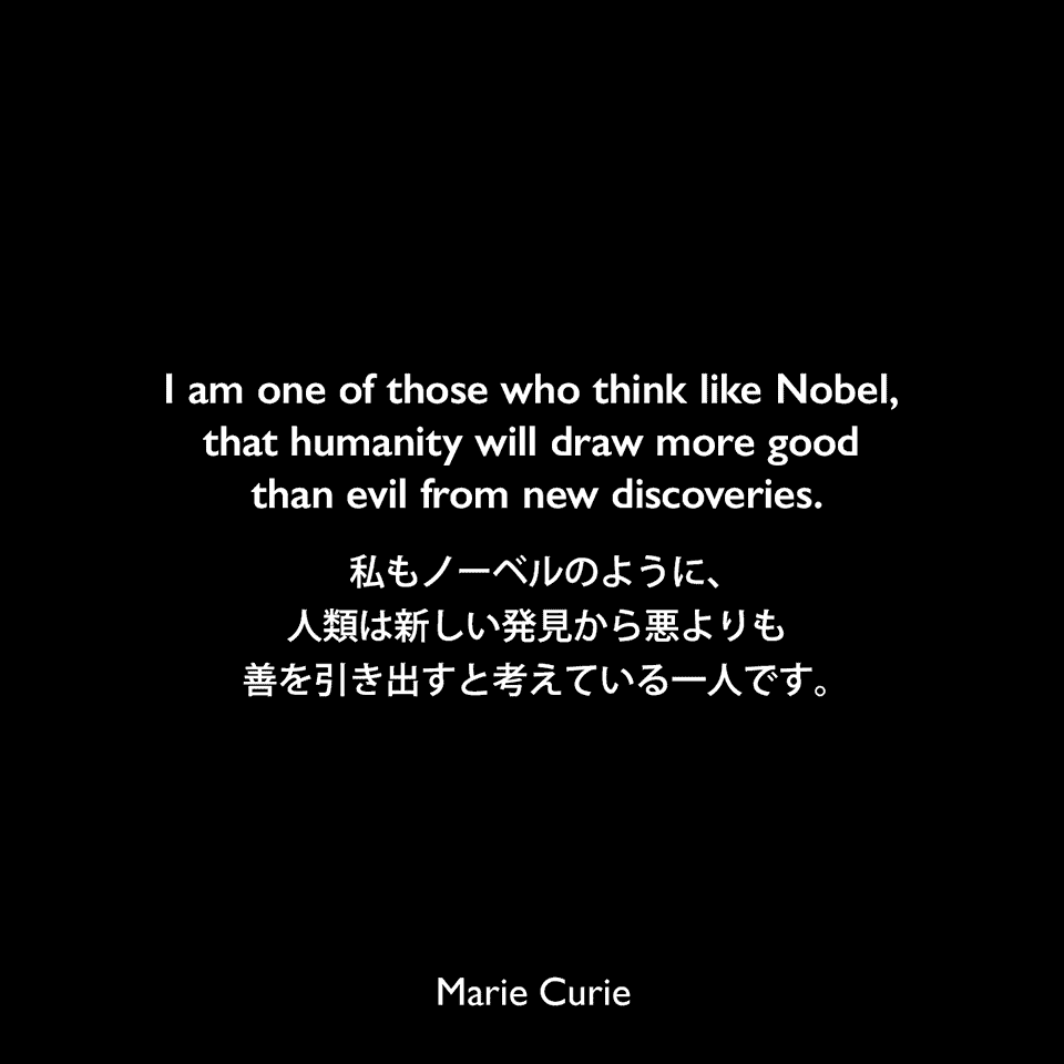 I am one of those who think like Nobel, that humanity will draw more good than evil from new discoveries.私もノーベルのように、人類は新しい発見から悪よりも善を引き出すと考えている一人です。Marie Curie