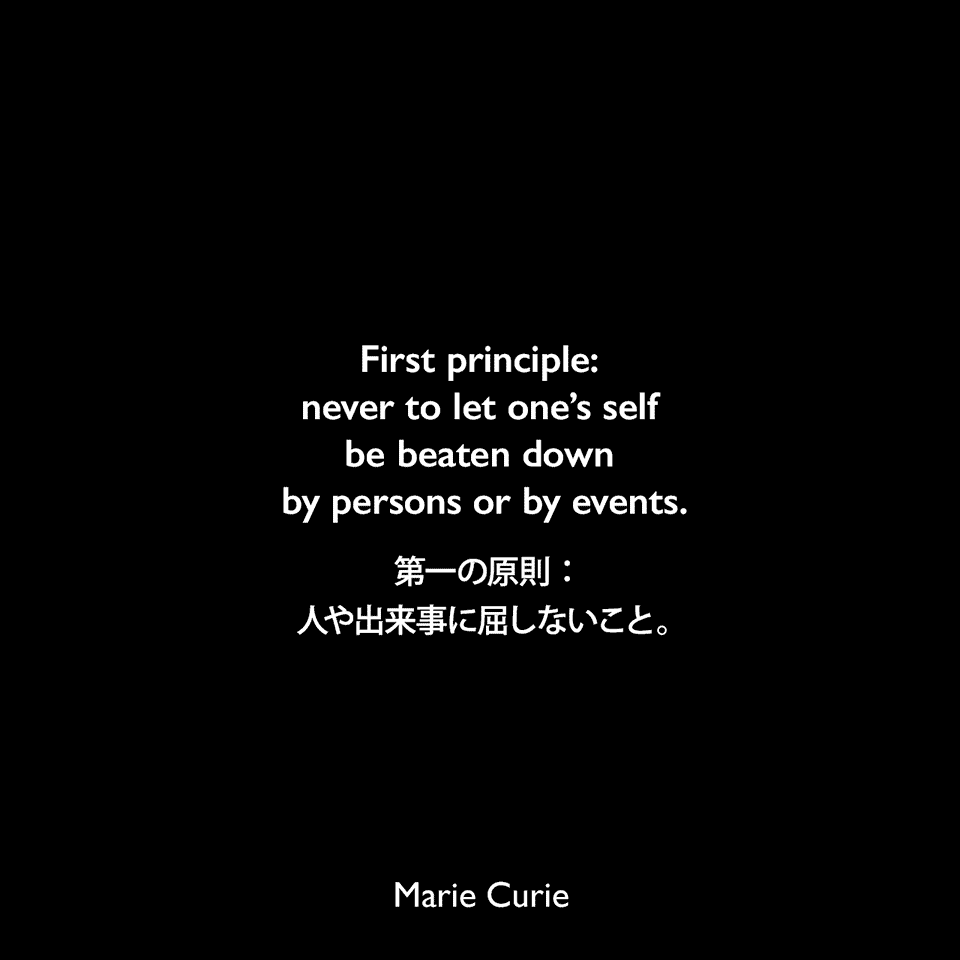 First principle: never to let one's self be beaten down by persons or by events.第一の原則:人や出来事に屈しないこと。Marie Curie