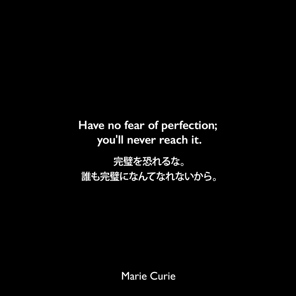 Have no fear of perfection; you'll never reach it.完璧を恐れるな。誰も完璧になんてなれないから。Marie Curie