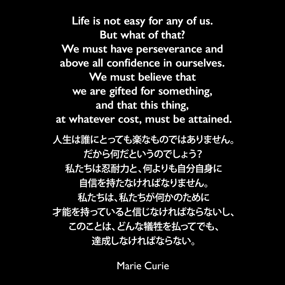 Life is not easy for any of us. But what of that? We must have perseverance and above all confidence in ourselves. We must believe that we are gifted for something, and that this thing, at whatever cost, must be attained.人生は誰にとっても楽なものではありません。だから何だというのでしょう?私たちは忍耐力と、何よりも自分自身に自信を持たなければなりません。私たちは、私たちが何かのために才能を持っていると信じなければならないし、このことは、どんな犠牲を払ってでも、達成しなければならない。- マリーの次女 エーヴ・キュリーによる本「Madame Curie : A Biography」よりMarie Curie