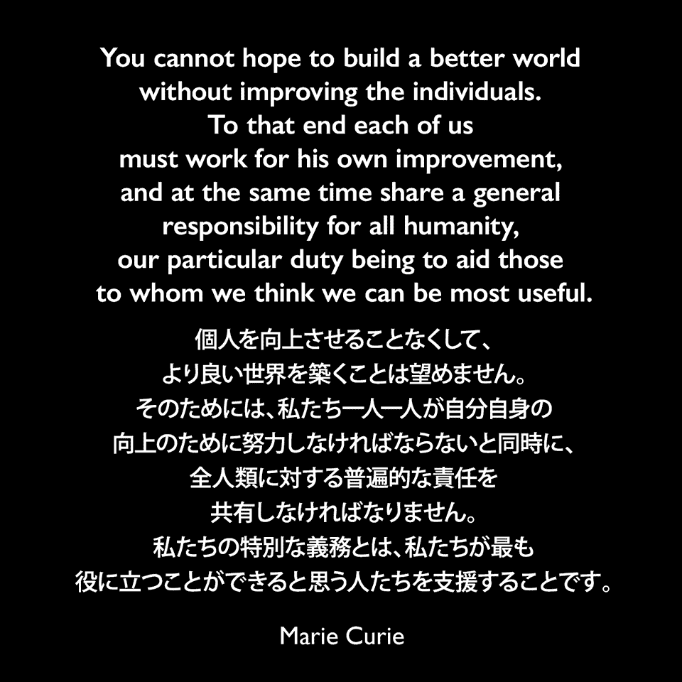 You cannot hope to build a better world without improving the individuals. To that end each of us must work for his own improvement, and at the same time share a general responsibility for all humanity, our particular duty being to aid those to whom we think we can be most useful.個人を向上させることなくして、より良い世界を築くことは望めません。そのためには、私たち一人一人が自分自身の向上のために努力しなければならないと同時に、全人類に対する普遍的な責任を共有しなければなりません。私たちの特別な義務とは、私たちが最も役に立つことができると思う人たちを支援することです。Marie Curie