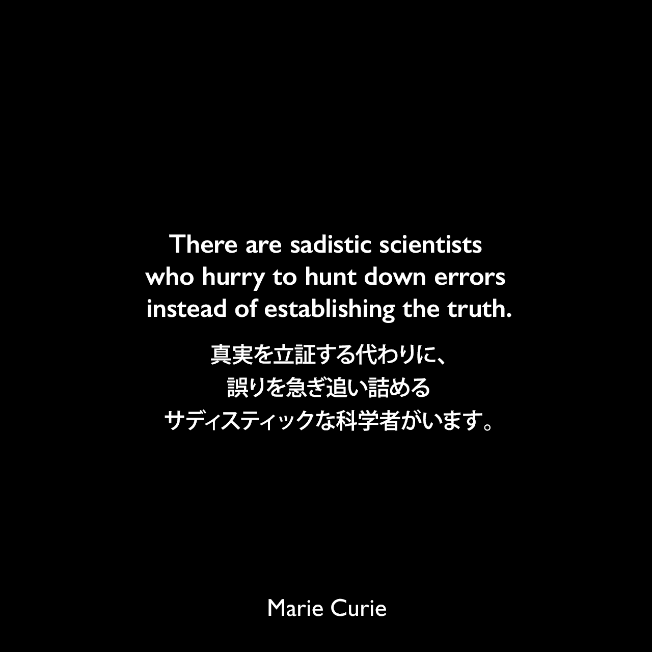 There are sadistic scientists who hurry to hunt down errors instead of establishing the truth.真実を立証する代わりに、誤りを急ぎ追い詰めるサディスティックな科学者がいます。- スコット・W・バリーによる本「The Commodity Trader's Almanac 2007」よりMarie Curie