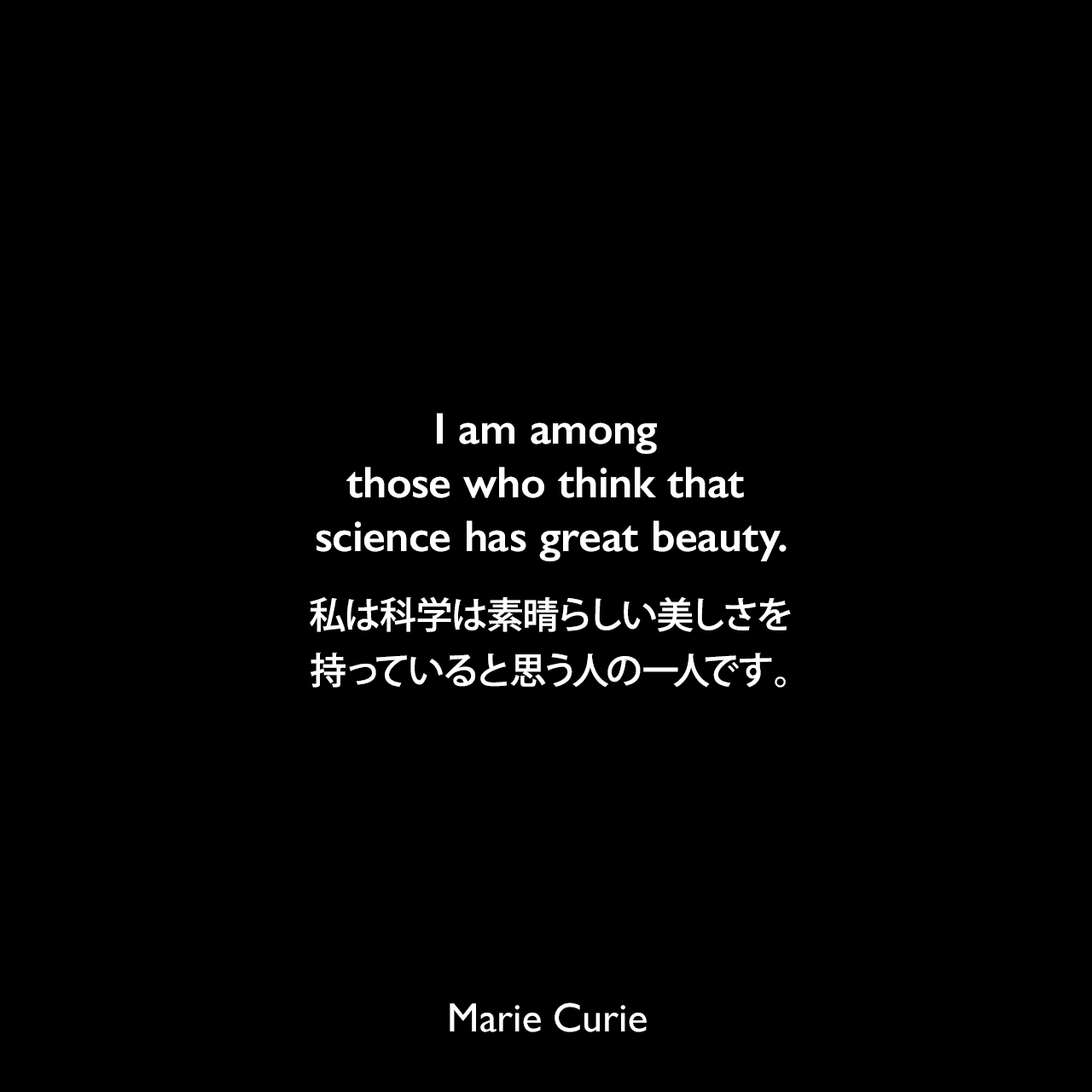 I am among those who think that science has great beauty.私は科学は素晴らしい美しさを持っていると思う人の一人です。- マリの次女 エーヴ・キュリーによる本「Madame Curie : A Biography」よりMarie Curie