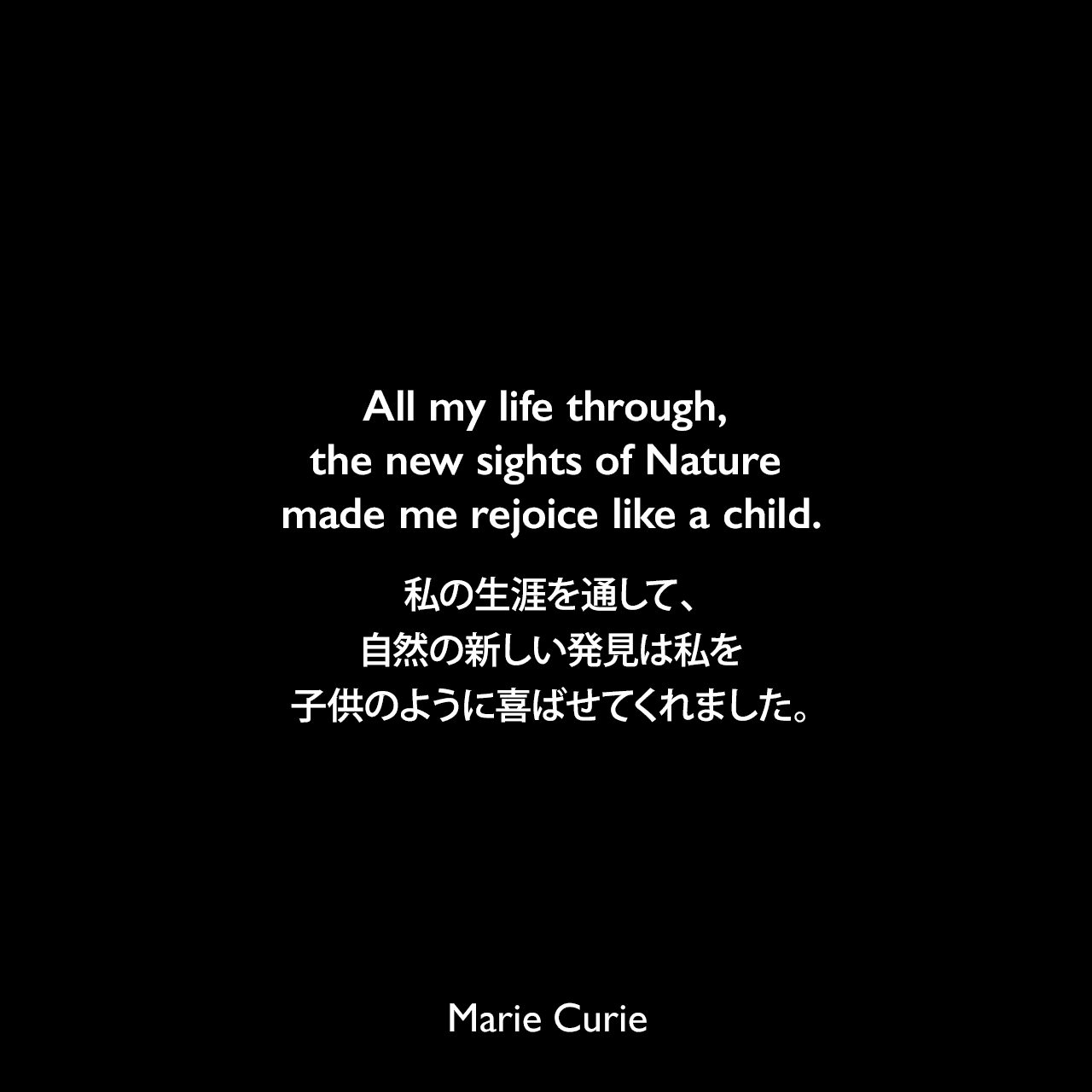 All my life through, the new sights of Nature made me rejoice like a child.私の生涯を通して、自然の新しい発見は私を子供のように喜ばせてくれました。Marie Curie