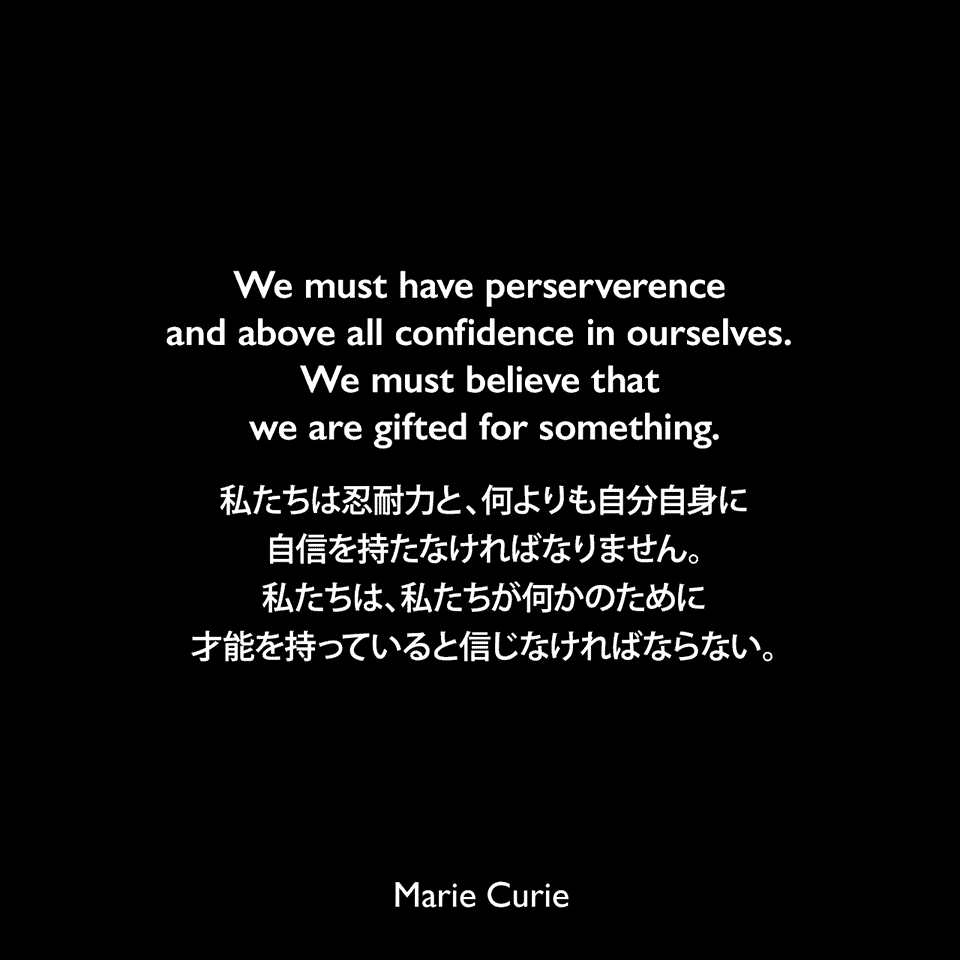We must have perserverence and above all confidence in ourselves. We must believe that we are gifted for something.私たちは忍耐力と、何よりも自分自身に自信を持たなければなりません。私たちは、私たちが何かのために才能を持っていると信じなければならない。Marie Curie
