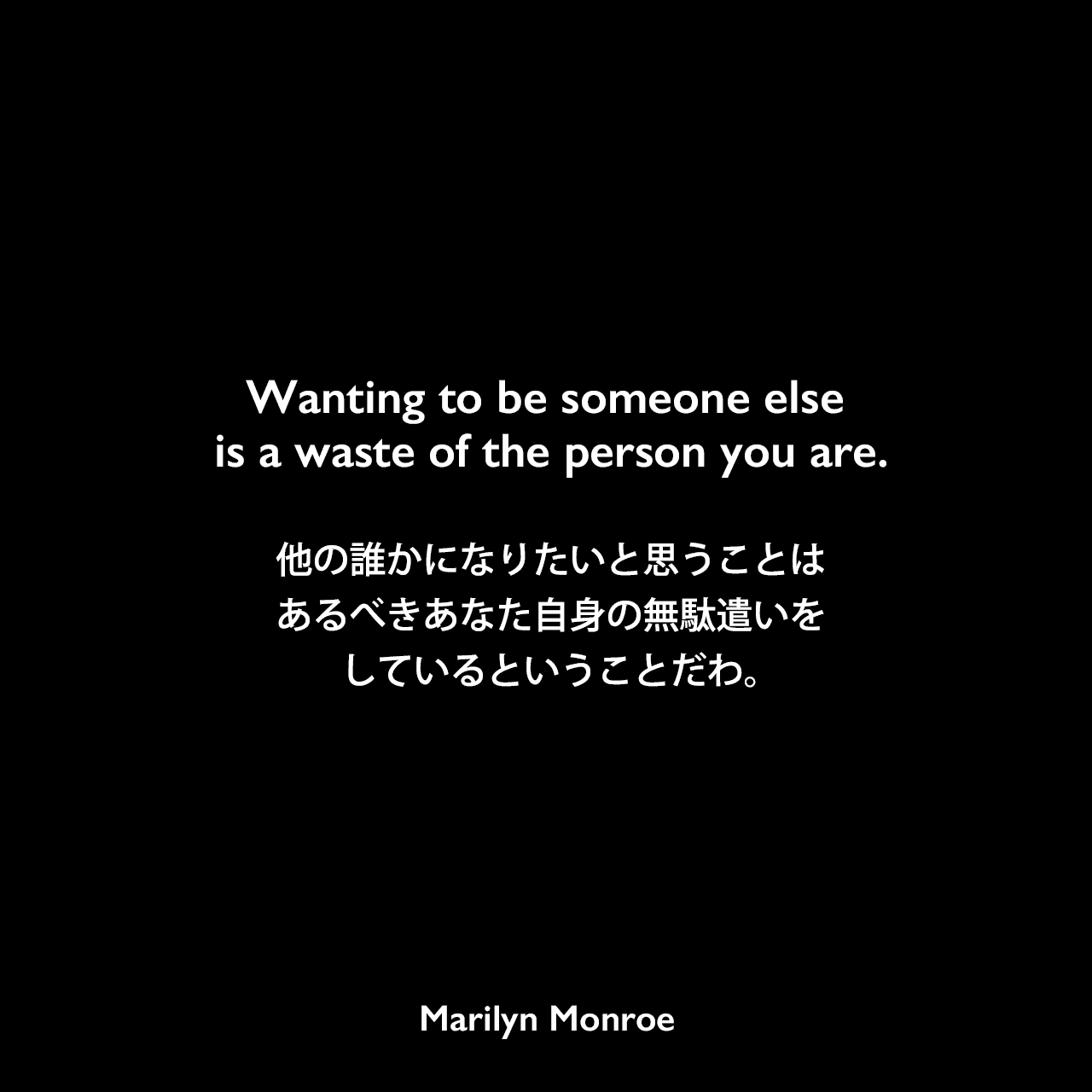 Wanting to be someone else is a waste of the person you are.他の誰かになりたいと思うことは、あるべきあなた自身の無駄遣いをしているということだわ。Marilyn Monroe
