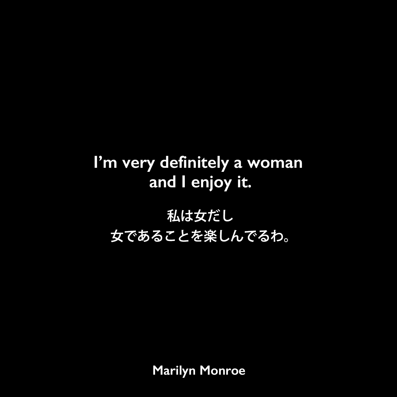 I'm very definitely a woman and I enjoy it.私は女だし、女であることを楽しんでるわ。Marilyn Monroe