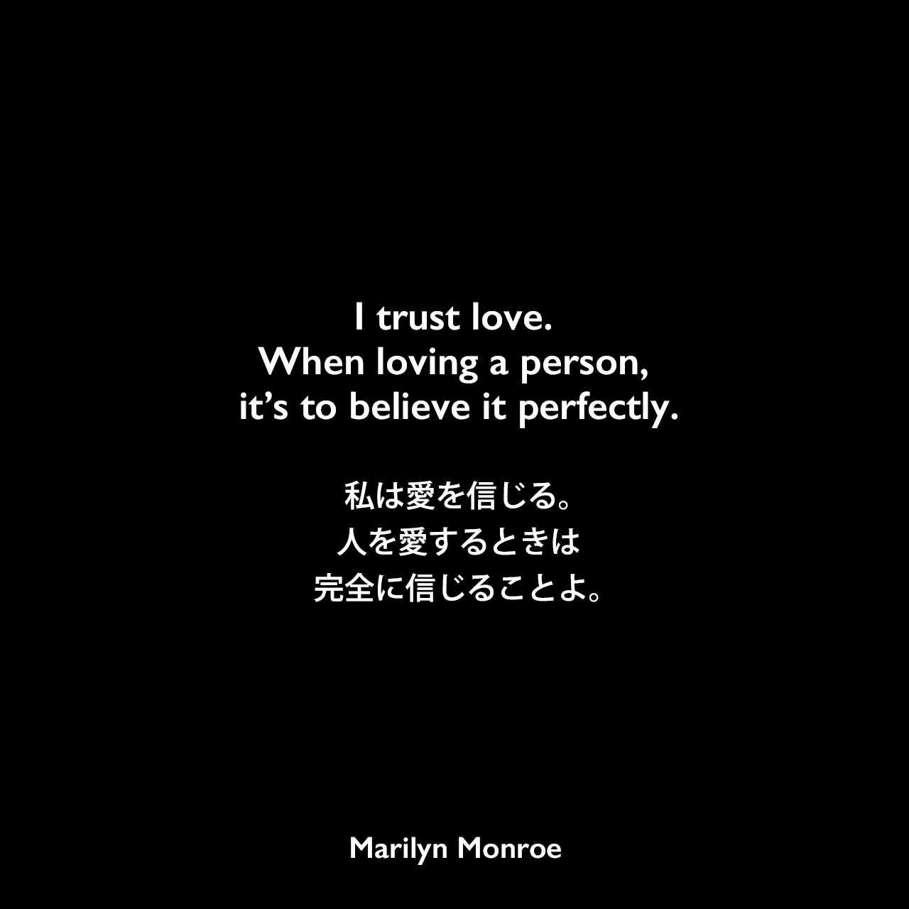I trust love. When loving a person, it's to believe it perfectly.私は愛を信じる。人を愛するときは完全に信じることよ。Marilyn Monroe
