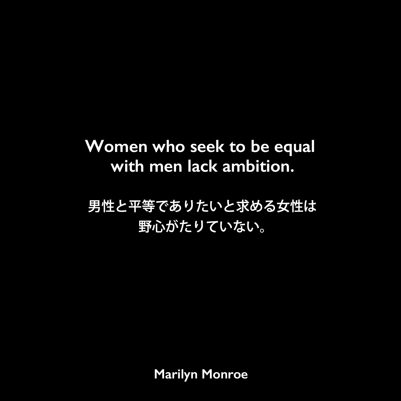Women who seek to be equal with men lack ambition.男性と平等でありたいと求める女性は、野心がたりていない。Marilyn Monroe