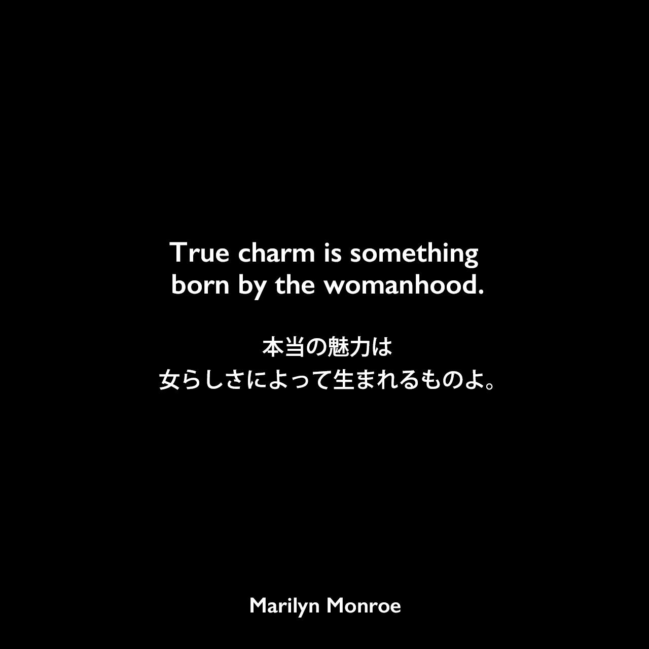 True charm is something born by the womanhood.本当の魅力は女らしさによって生まれるものよ。Marilyn Monroe