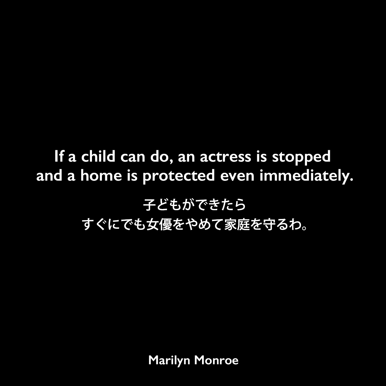 If a child can do, an actress is stopped and a home is protected even immediately.子どもができたら、すぐにでも女優をやめて家庭を守るわ。Marilyn Monroe