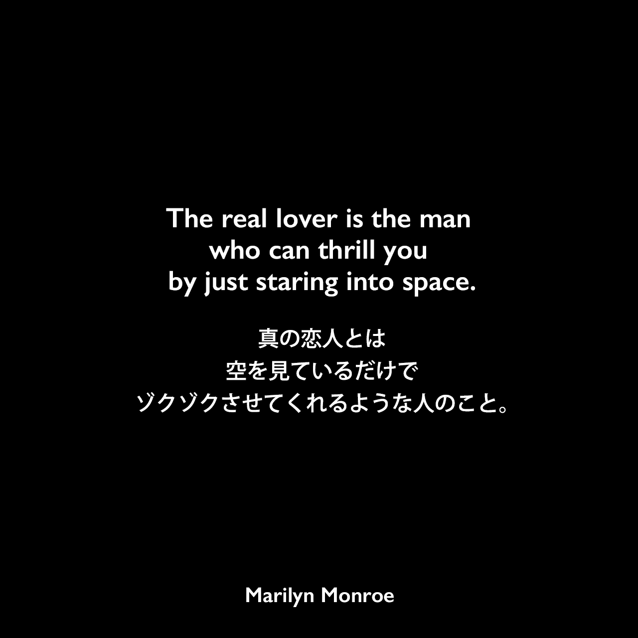 The real lover is the man who can thrill you by just staring into space.真の恋人とは、空を見ているだけでゾクゾクさせてくれるような人のこと。
