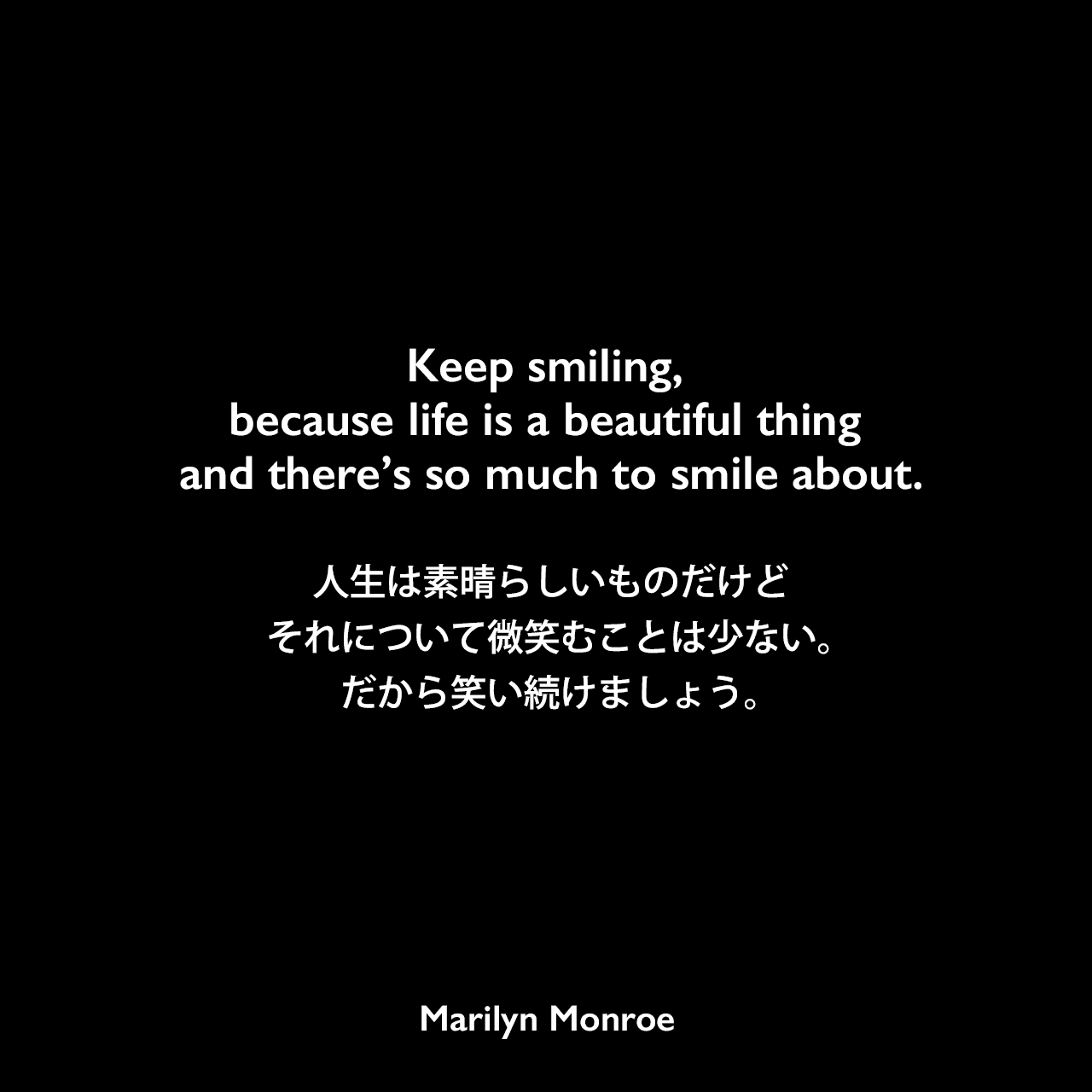 Keep smiling, because life is a beautiful thing and there's so much to smile about.人生は素晴らしいものだけどそれについて微笑むことは少ない。だから笑い続けましょう。