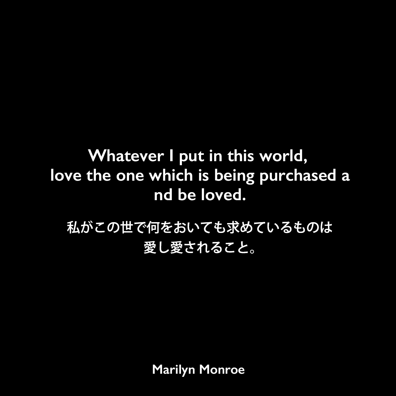 Whatever I put in this world, love the one which is being purchased and be loved.私がこの世で何をおいても求めているものは、愛し愛されること。