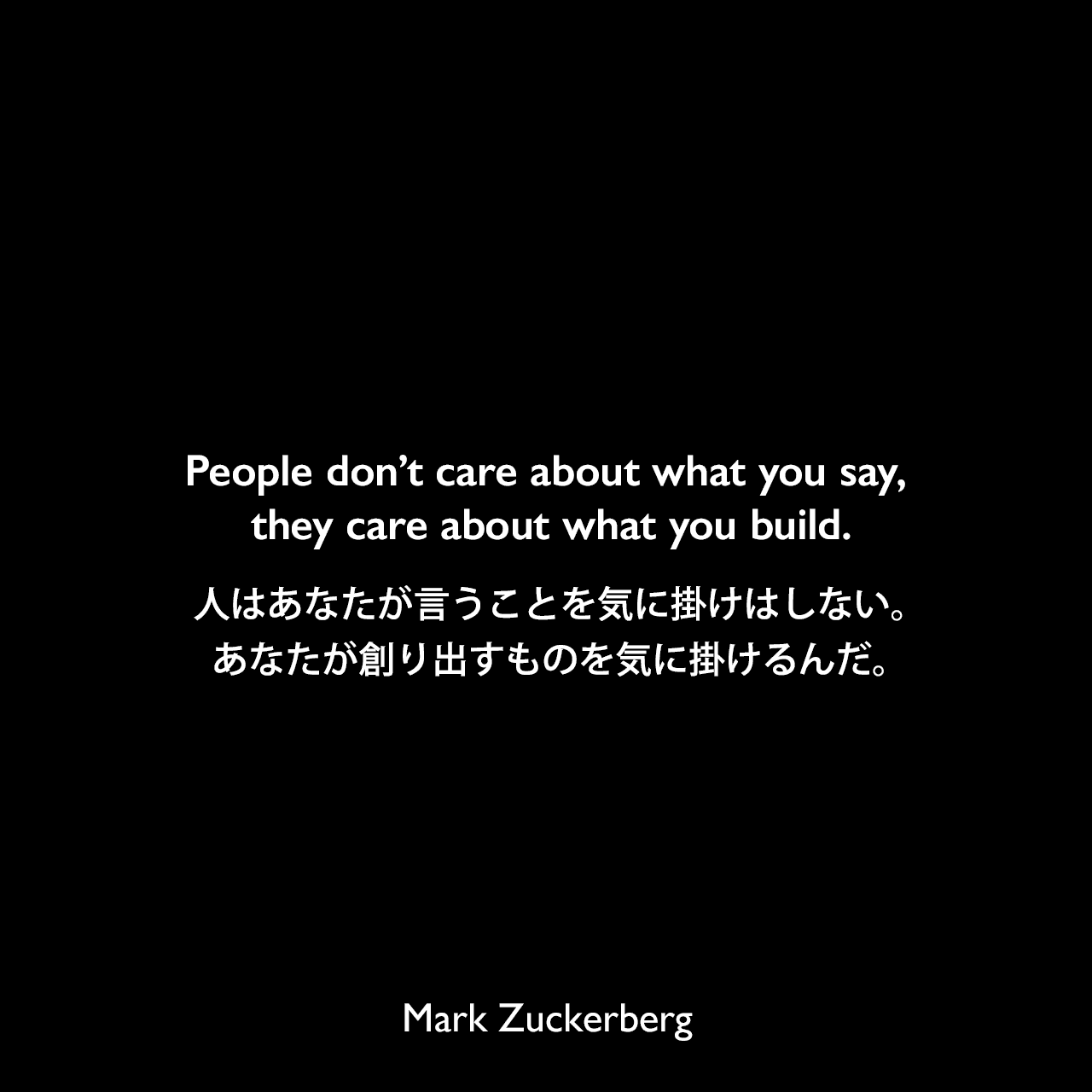 People don't care about what you say, they care about what you build.人はあなたが言うことを気に掛けはしない。あなたが創り出すものを気に掛けるんだ。Mark Zuckerberg