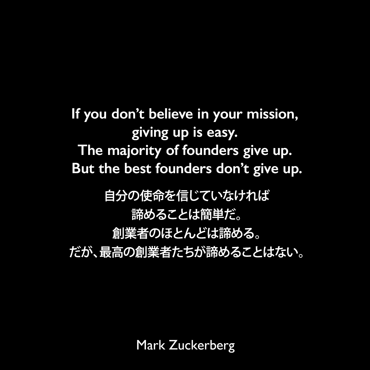 If you don't believe in your mission, giving up is easy. The majority of founders give up. But the best founders don't give up.自分の使命を信じていなければ、諦めることは簡単だ。創業者のほとんどは諦める。だが、最高の創業者たちが諦めることはない。Mark Zuckerberg
