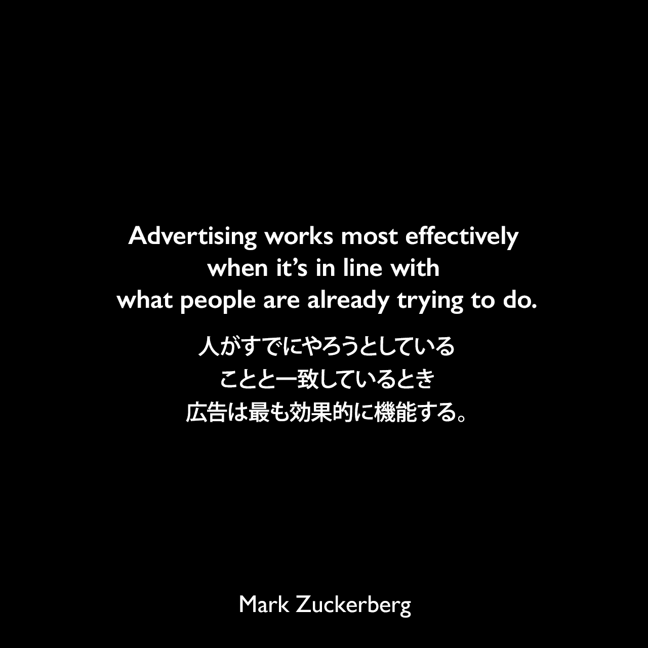 Advertising works most effectively when it's in line with what people are already trying to do.人がすでにやろうとしていることと一致しているとき、広告は最も効果的に機能する。Mark Zuckerberg