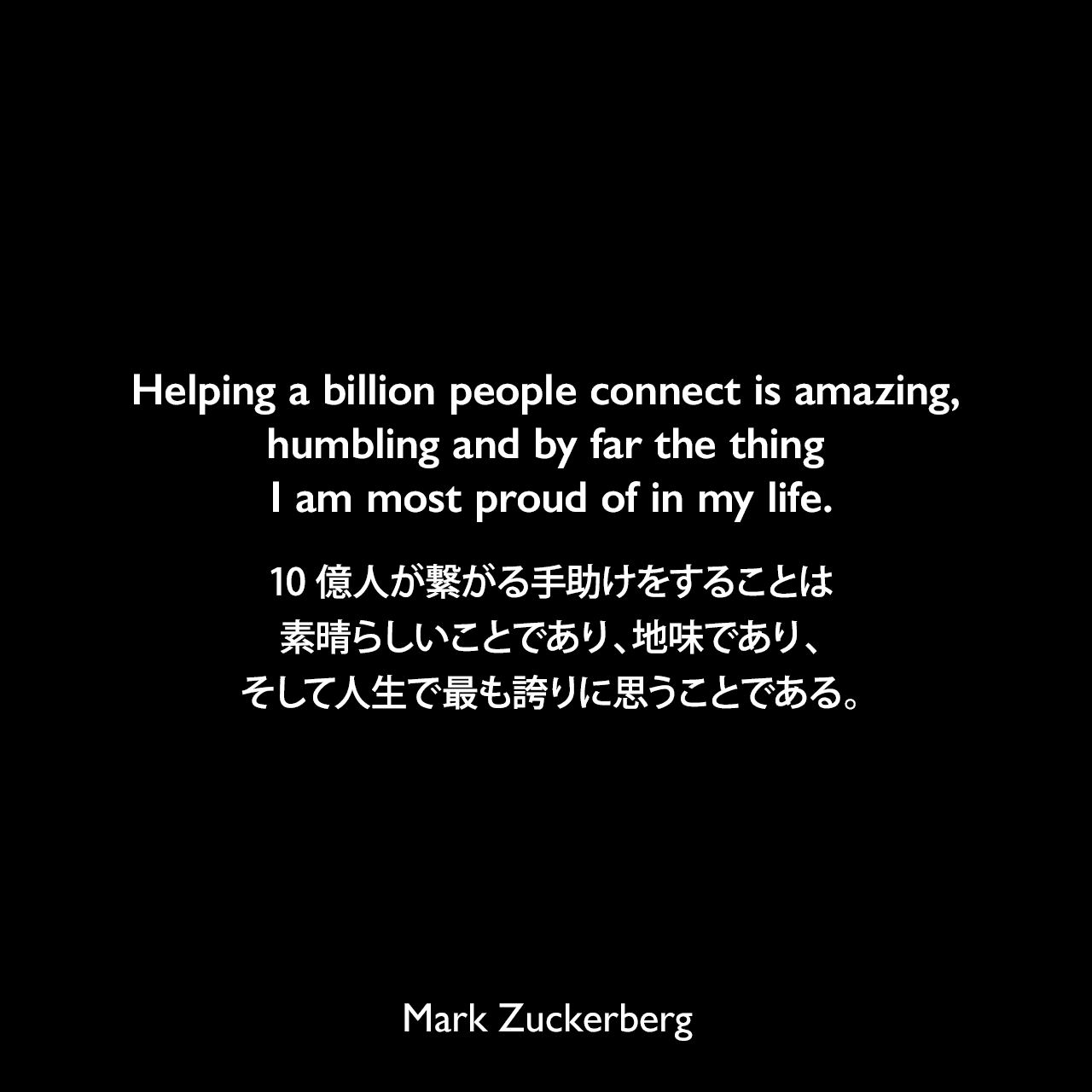 Helping a billion people connect is amazing, humbling and by far the thing I am most proud of in my life.10億人が繋がる手助けをすることは素晴らしいことであり、地味であり、そして人生で最も誇りに思うことである。Mark Zuckerberg