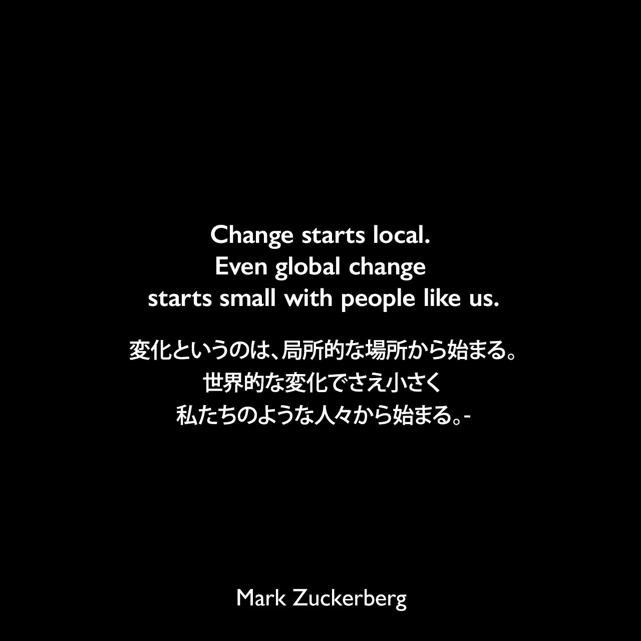 Change starts local. Even global change starts small with people like us.変化というのは、局所的な場所から始まる。世界的な変化でさえ小さく、私たちのような人々から始まる。- 2017年 ハーバード大学の卒業式でスピーチよりMark Zuckerberg
