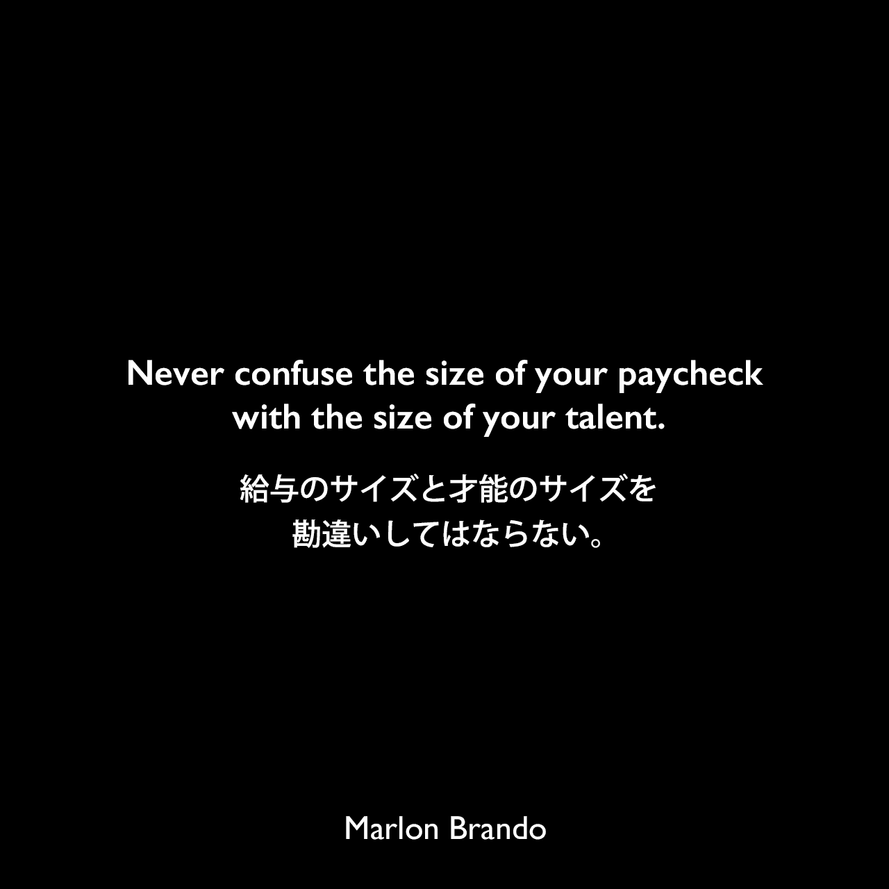Never confuse the size of your paycheck with the size of your talent.給与のサイズと才能のサイズを勘違いしてはならない。Marlon Brando