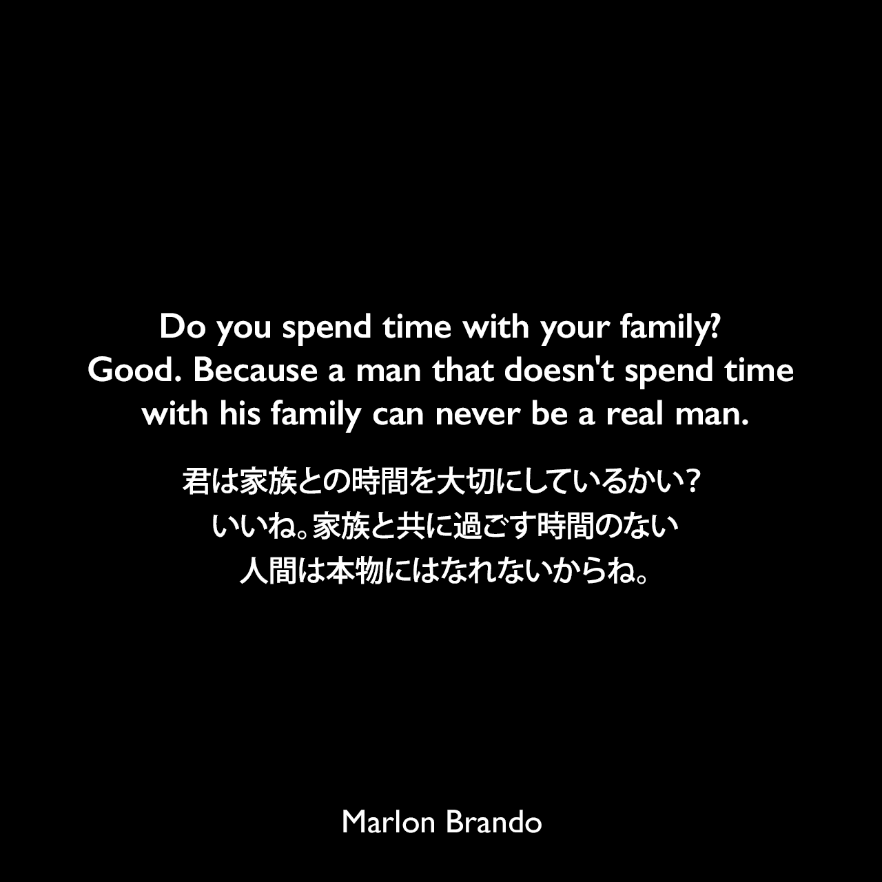 Do you spend time with your family? Good. Because a man that doesn't spend time with his family can never be a real man.君は家族との時間を大切にしているかい?いいね。家族と共に過ごす時間のない人間は本物にはなれないからね。Marlon Brando