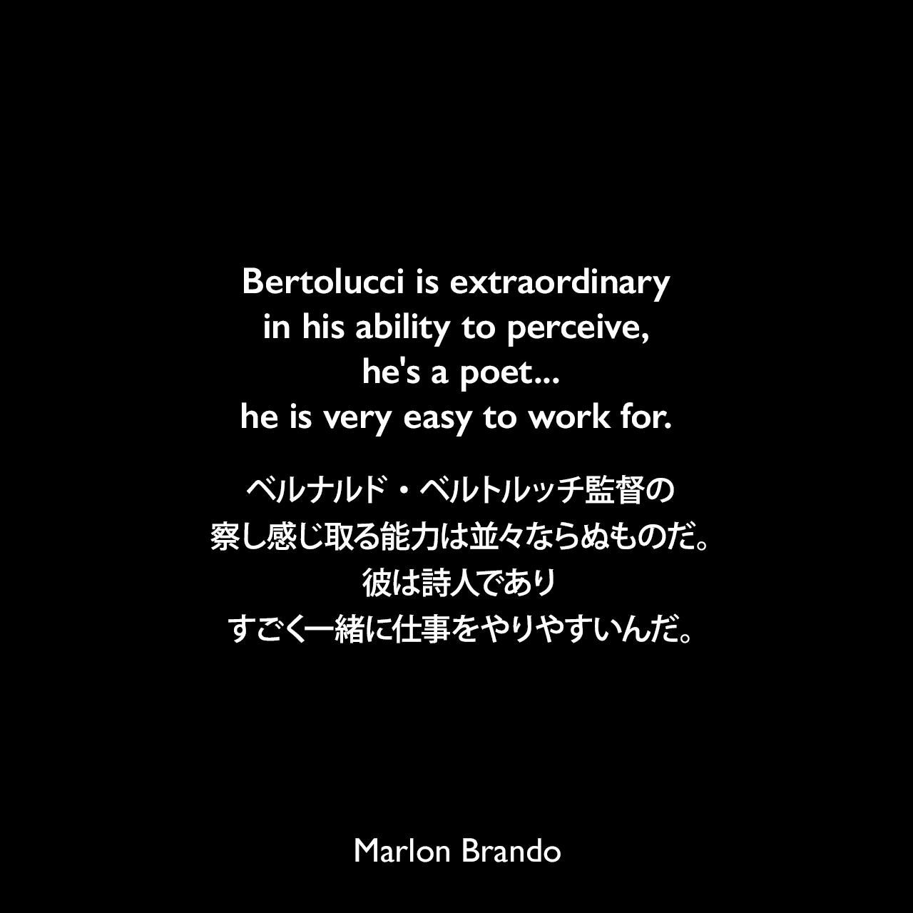 Bertolucci is extraordinary in his ability to perceive, he's a poet...he is very easy to work for.ベルナルド・ベルトルッチ監督の、察し感じ取る能力は並々ならぬものだ。彼は詩人であり、すごく一緒に仕事をやりやすいんだ。- Rolling Stone誌 No. 213 (1976年) よりMarlon Brando