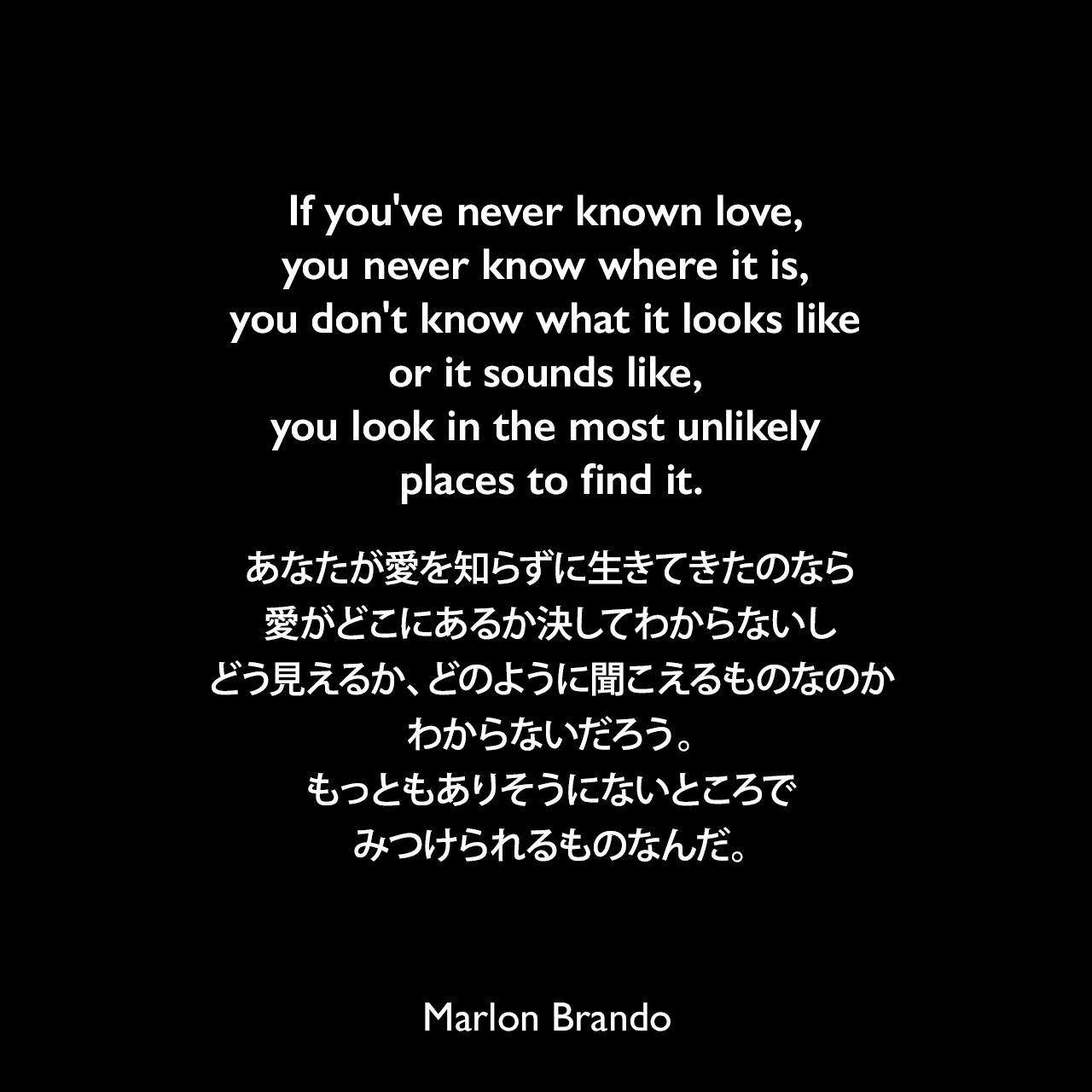 If you've never known love, you never know where it is, you don't know what it looks like or it sounds like, you look in the most unlikely places to find it.あなたが愛を知らずに生きてきたのなら、愛がどこにあるか決してわからないし、どう見えるか、どのように聞こえるものなのかわからないだろう。もっともありそうにないところでみつけられるものなんだ。