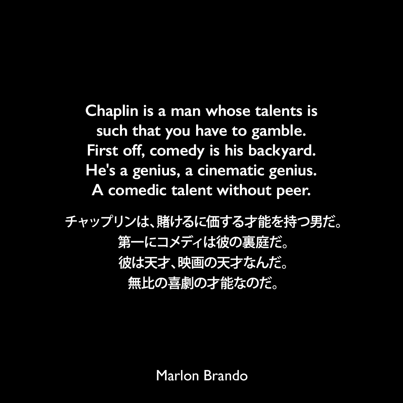 Chaplin is a man whose talents is such that you have to gamble. First off, comedy is his backyard. He's a genius, a cinematic genius. A comedic talent without peer.チャップリンは、賭けるに価する才能を持つ男だ。第一にコメディは彼の裏庭だ。彼は天才、映画の天才なんだ。無比の喜劇の才能なのだ。- Rolling Stone誌 No. 213 (1976年) よりMarlon Brando