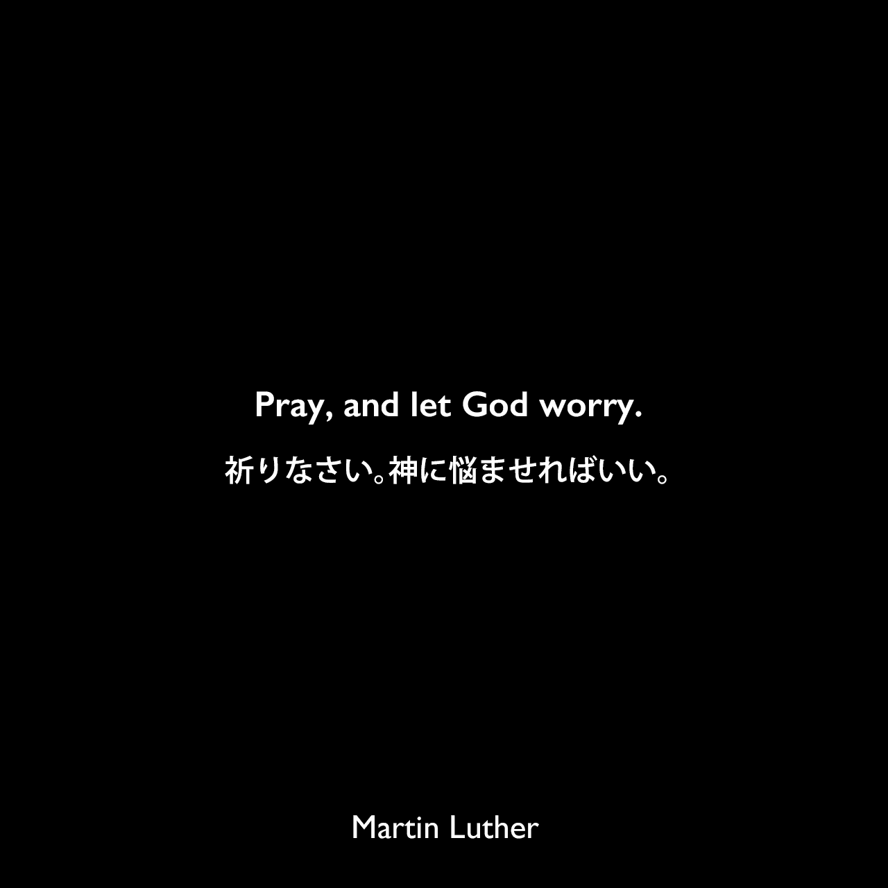 Pray, and let God worry.祈りなさい。神に悩ませればいい。Martin Luther