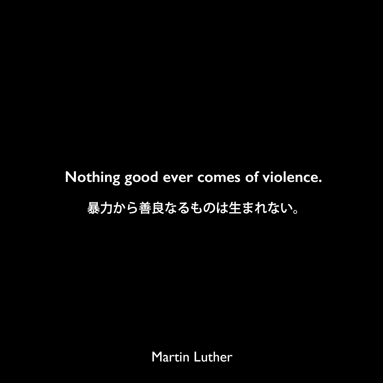 Nothing good ever comes of violence.暴力から善良なるものは生まれない。Martin Luther