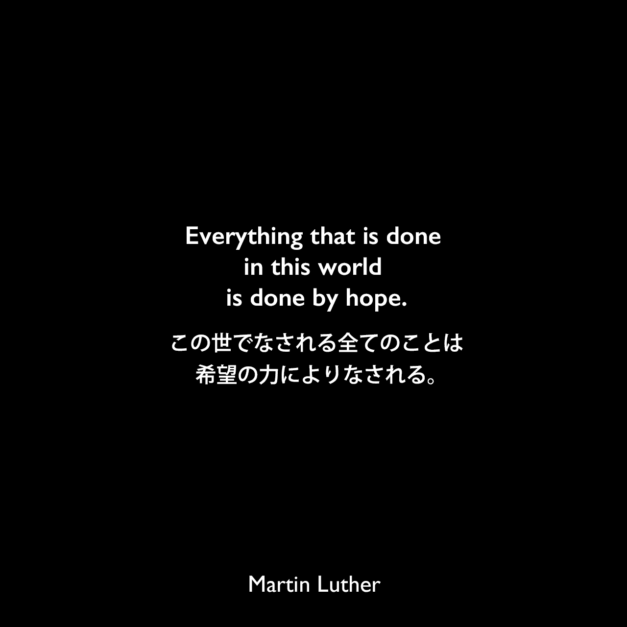 Everything that is done in this world is done by hope.この世でなされる全てのことは、希望の力によりなされる。Martin Luther