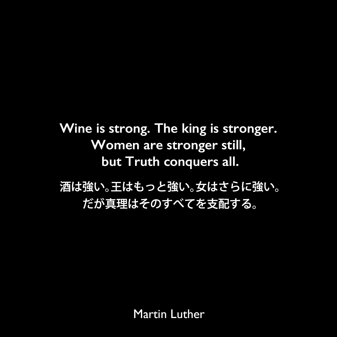 Wine is strong. The king is stronger. Women are stronger still, but Truth conquers all.酒は強い。王はもっと強い。女はさらに強い。だが真理はそのすべてを支配する。Martin Luther