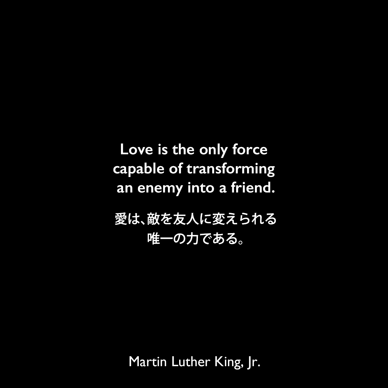 Love is the only force capable of transforming an enemy into a friend.愛は、敵を友人に変えられる唯一の力である。