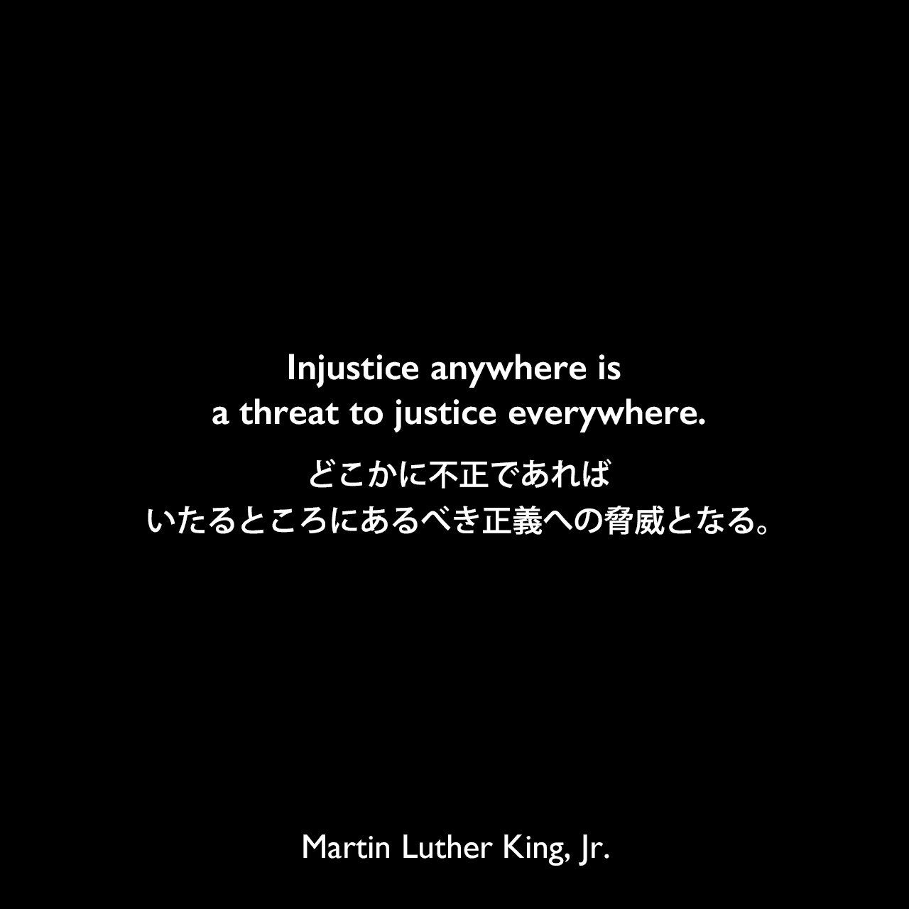 Injustice anywhere is a threat to justice everywhere.どこかに不正であれば、いたるところにあるべき正義への脅威となる。- 1960年の演説「The Rising Tide of Racial Consciousnes」よりMartin Luther King, Jr.