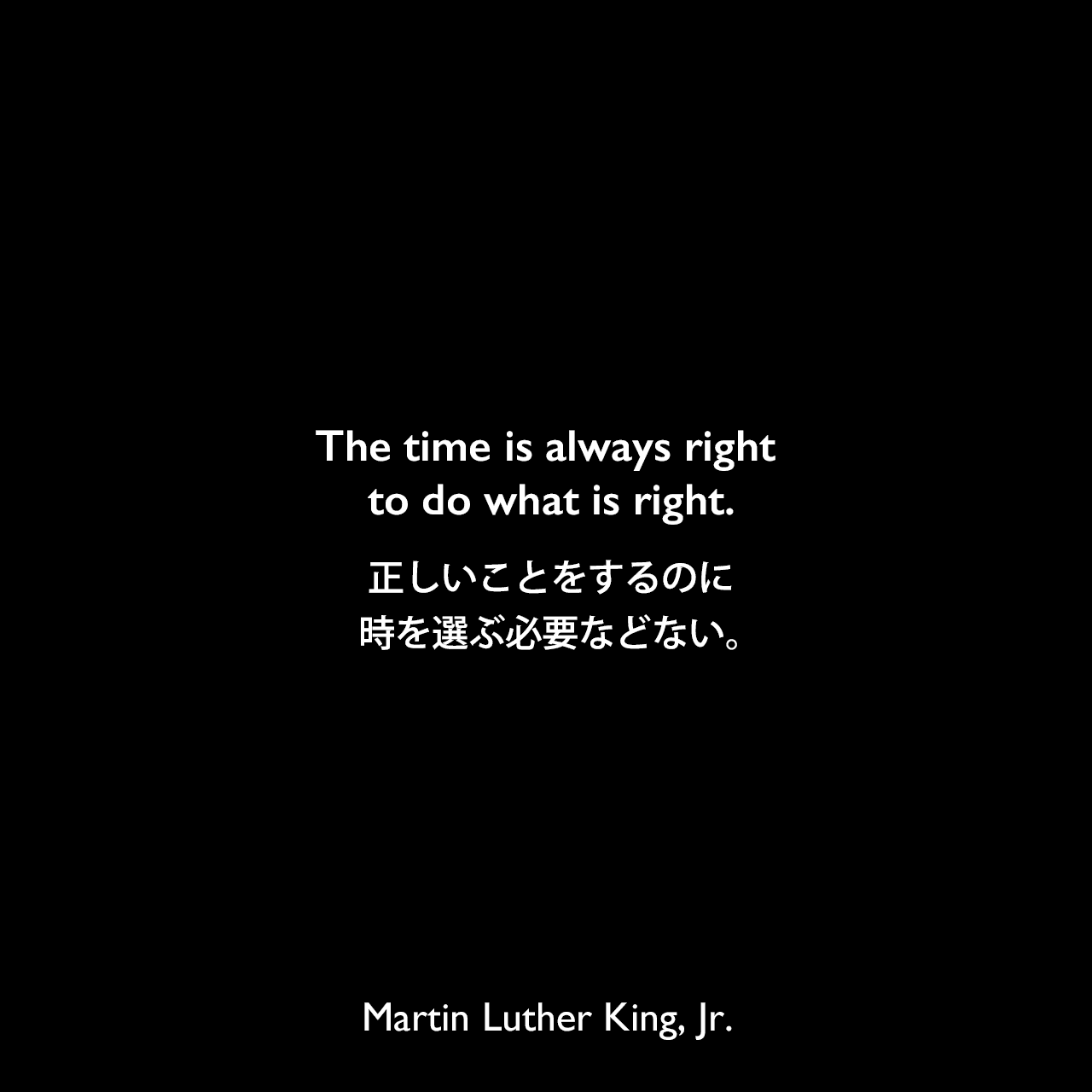 The time is always right to do what is right.正しいことをするのに、時を選ぶ必要などない。Martin Luther King, Jr.