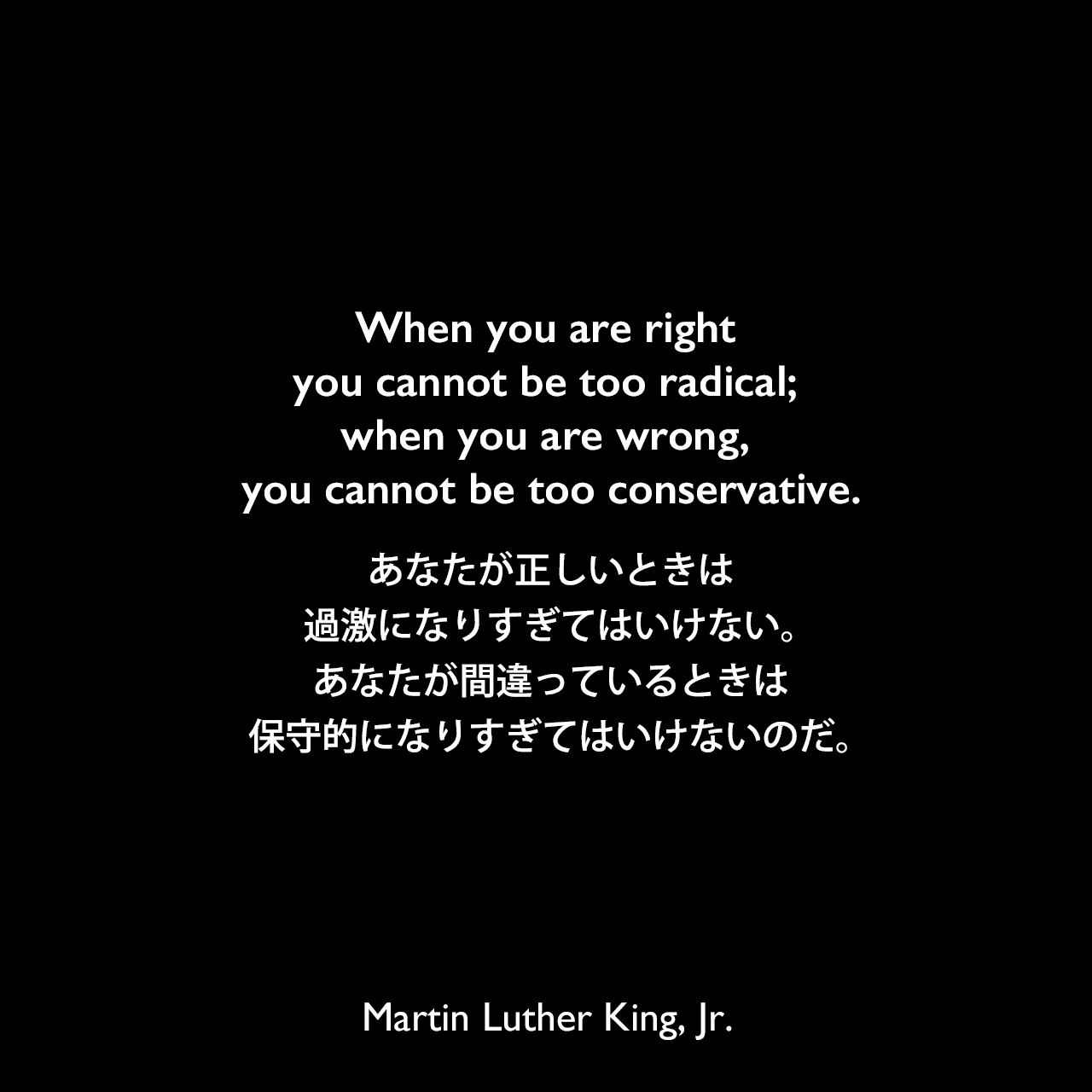 When you are right you cannot be too radical; when you are wrong, you cannot be too conservative.あなたが正しいときは、過激になりすぎてはいけない。あなたが間違っているときは、保守的になりすぎてはいけないのだ。- マーティン・ルーサー・キング・ジュニアによる本「Why We Can't Wait (1964)」よりMartin Luther King, Jr.