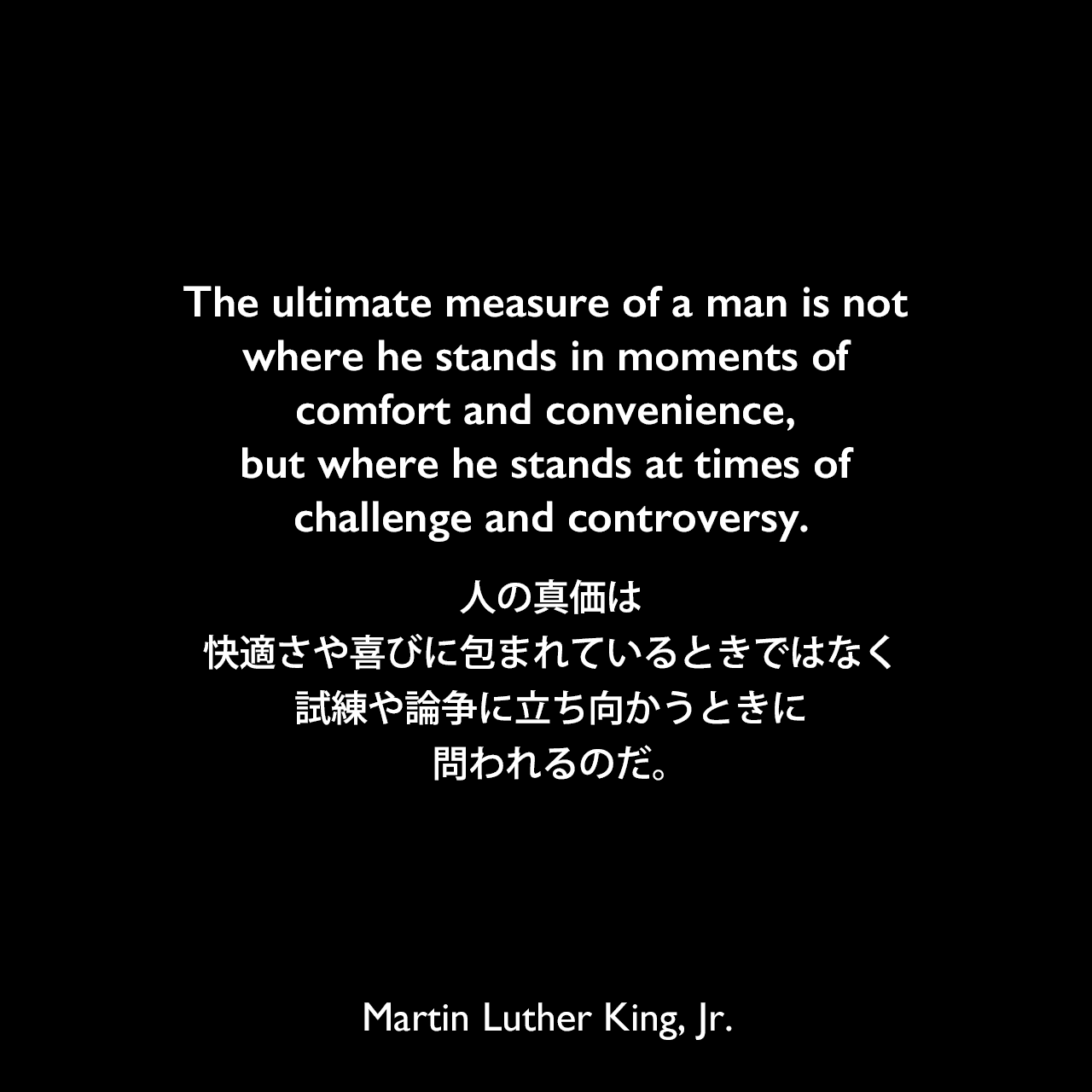 The ultimate measure of a man is not where he stands in moments of comfort and convenience, but where he stands at times of challenge and controversy.人の真価は、快適さや喜びに包まれているときではなく、試練や論争に立ち向かうときに問われるのだ。- マーティン・ルーサー・キング・ジュニアによる本「Strength to Love」より