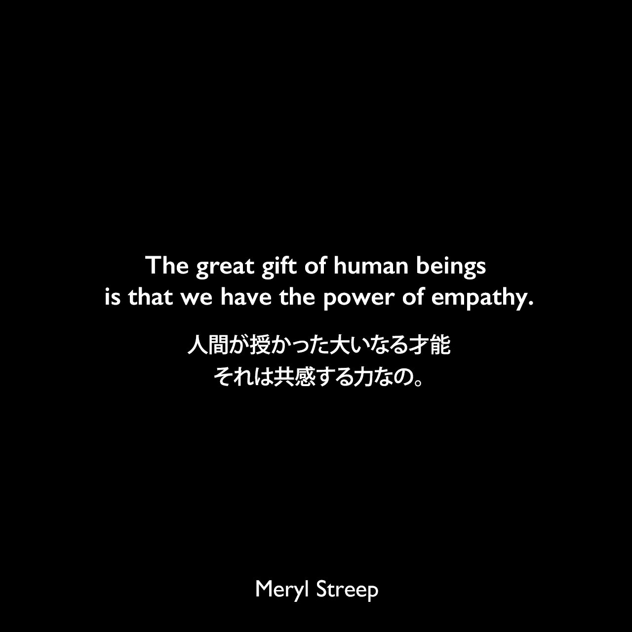The great gift of human beings is that we have the power of empathy.人間が授かった大いなる才能、それは共感する力なの。Meryl Streep