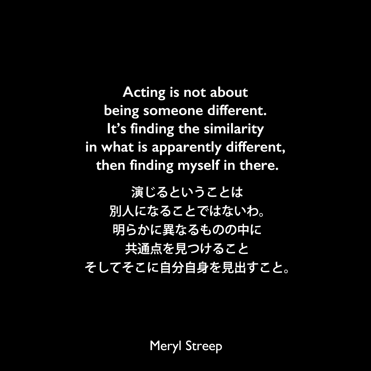 Acting is not about being someone different. It's finding the similarity in what is apparently different, then finding myself in there.演じるということは、別人になることではないわ。明らかに異なるものの中に共通点を見つけること、そしてそこに自分自身を見出すこと。Meryl Streep
