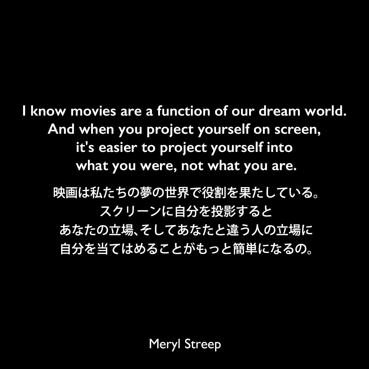 I know movies are a function of our dream world. And when you project yourself on screen, it's easier to project yourself into what you were, not what you are.映画は私たちの夢の世界で役割を果たしている。スクリーンに自分を投影すると、あなたの立場、そしてあなたと違う人の立場に自分を当てはめることがもっと簡単になるの。Meryl Streep