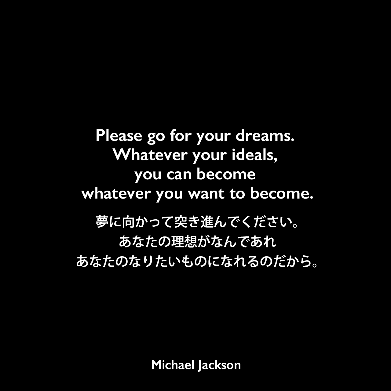 Please go for your dreams. Whatever your ideals, you can become whatever you want to become.夢に向かって突き進んでください。あなたの理想がなんであれあなたのなりたいものになれるのだから。Michael Jackson