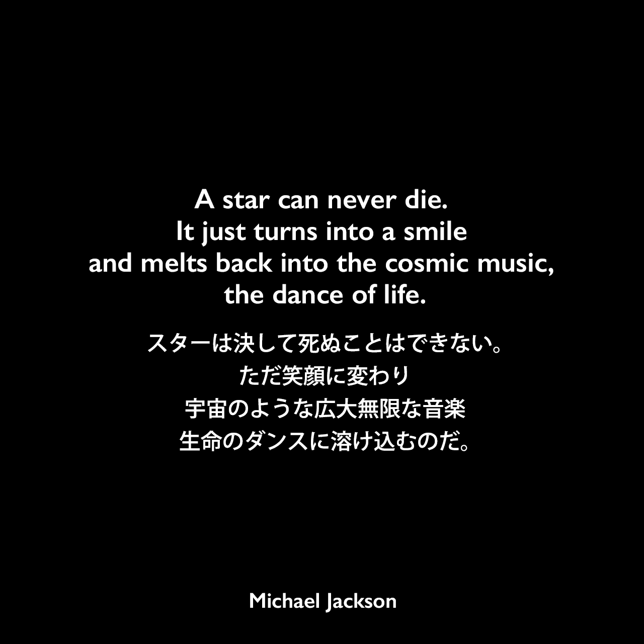 A star can never die. It just turns into a smile and melts back into the cosmic music, the dance of life.スターは決して死ぬことはできない。ただ笑顔に変わり、宇宙のような広大無限な音楽、生命のダンスに溶け込むのだ。Michael Jackson