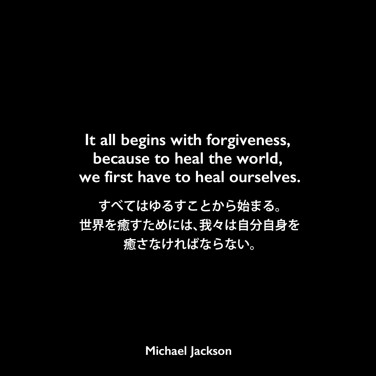 It all begins with forgiveness, because to heal the world, we first have to heal ourselves.すべてはゆるすことから始まる。世界を癒すためには、我々は自分自身を癒さなければならない。Michael Jackson