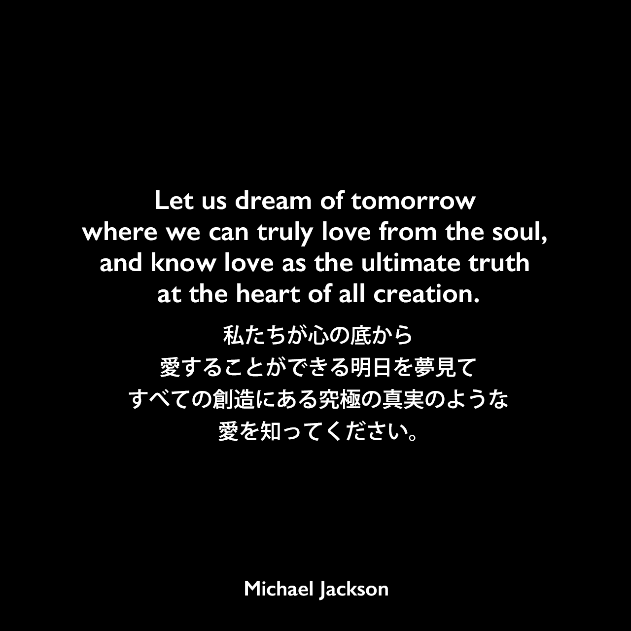 Let us dream of tomorrow where we can truly love from the soul, and know love as the ultimate truth at the heart of all creation.私たちが心の底から愛することができる明日を夢見て、すべての創造にある究極の真実のような愛を知ってください。Michael Jackson