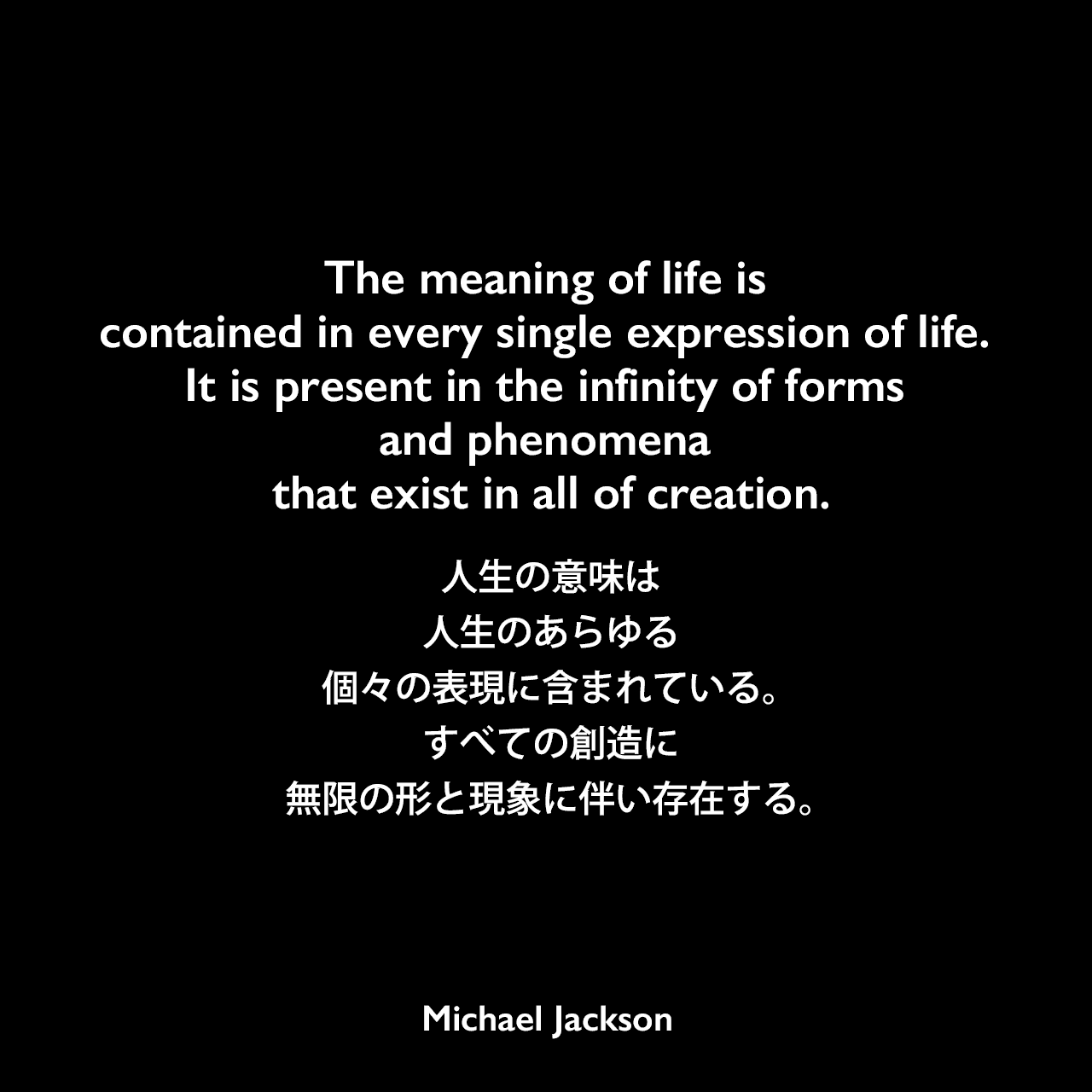 The meaning of life is contained in every single expression of life. It is present in the infinity of forms and phenomena that exist in all of creation.人生の意味は人生のあらゆる個々の表現に含まれている。すべての創造に、無限の形と現象に伴い存在する。Michael Jackson