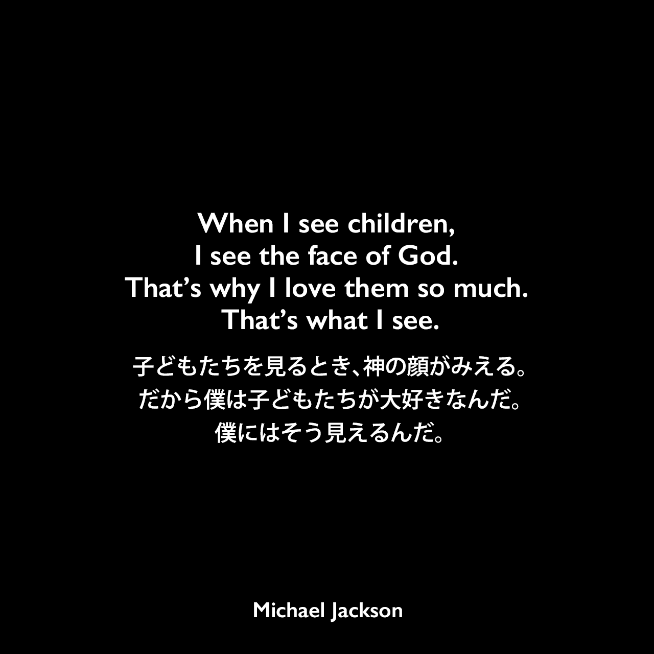 When I see children, I see the face of God. That's why I love them so much. That's what I see.子どもたちを見るとき、神の顔がみえる。だから僕は子どもたちが大好きなんだ。僕にはそう見えるんだ。Michael Jackson