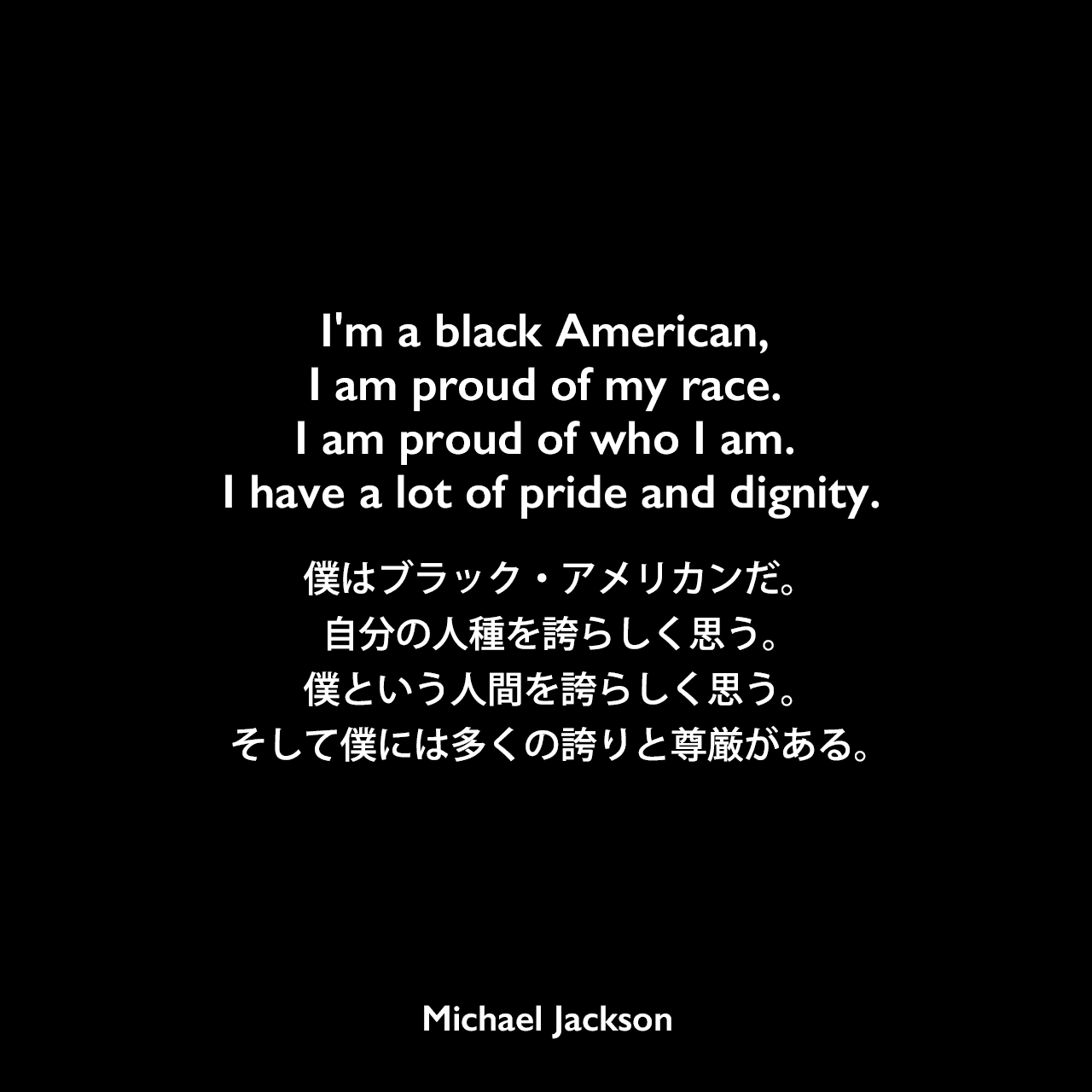 I'm a black American, I am proud of my race. I am proud of who I am. I have a lot of pride and dignity.僕はブラック・アメリカンだ。自分の人種を誇らしく思う。僕という人間を誇らしく思う。そして僕には多くの誇りと尊厳がある。Michael Jackson