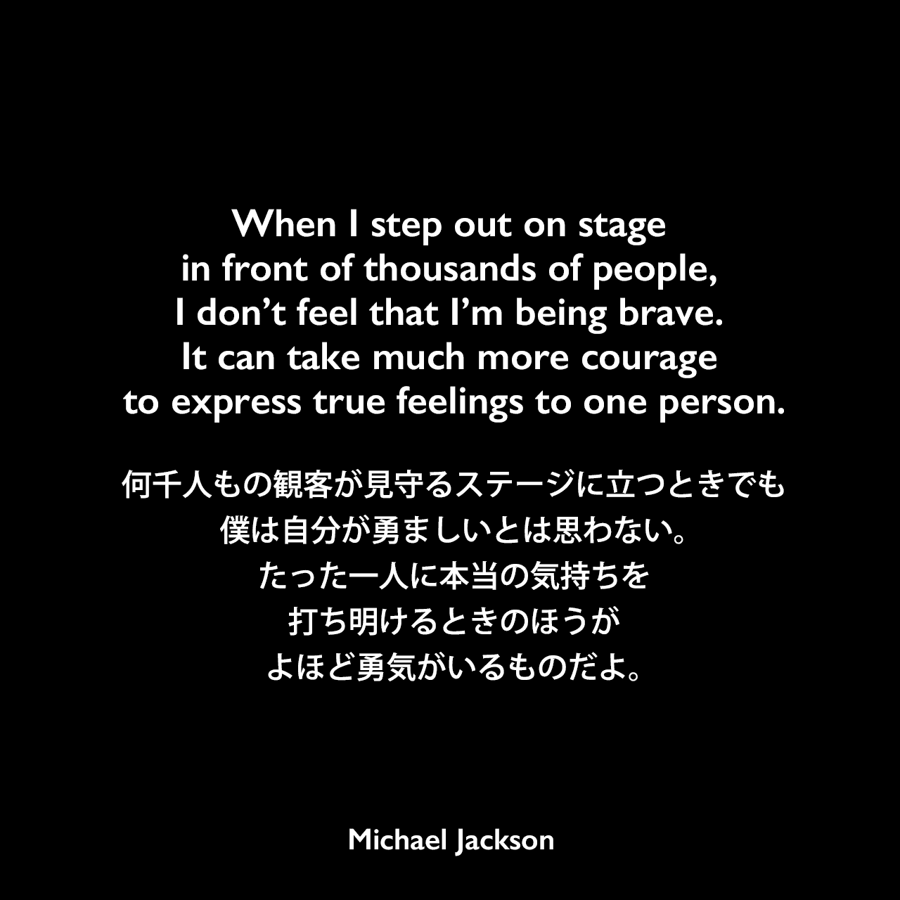 When I step out on stage in front of thousands of people, I don't feel that I'm being brave. It can take much more courage to express true feelings to one person.何千人もの観客が見守るステージに立つときでも、僕は自分が勇ましいとは思わない。たった一人に本当の気持ちを打ち明けるときのほうが、よほど勇気がいるものだよ。Michael Jackson