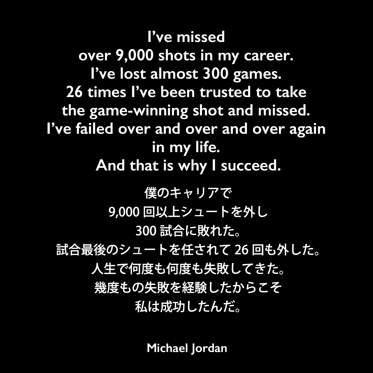 I've missed over 9,000 shots in my career. I've lost almost 300 games. 26 times I've been trusted to take the game-winning shot and missed. I've failed over and over and over again in my life. And that is why I succeed.僕のキャリアで、9,000回以上シュートを外し、300試合に敗れた。試合最後のシュートを任されて26回も外した。人生で何度も何度も失敗してきた。幾度もの失敗を経験したからこそ私は成功したんだ。Michael Jordan